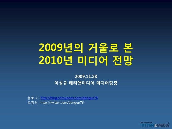 2009년의 거울로 본       2010년 미디어 전망                    2009.11.28               이성규 태터앤미디어 미디어팀장   블로그 : http://blog.ohmynews....