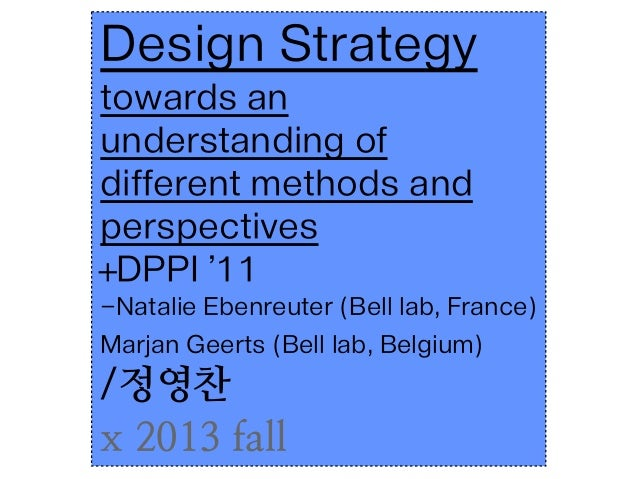 Design strategy: towards an understanding of different methods and perspectives. +DPPI'11 - Natalie Ebenreuter, Marjan Geerts / 정영찬 x2013 fall