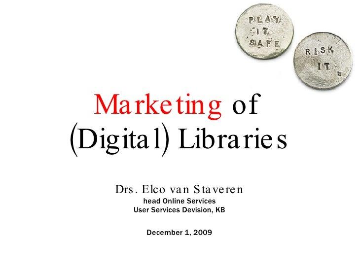 Marketing  of  (Digital) Libraries Drs. Elco van Staveren head Online Services User Services Devision, KB December 1, 2009