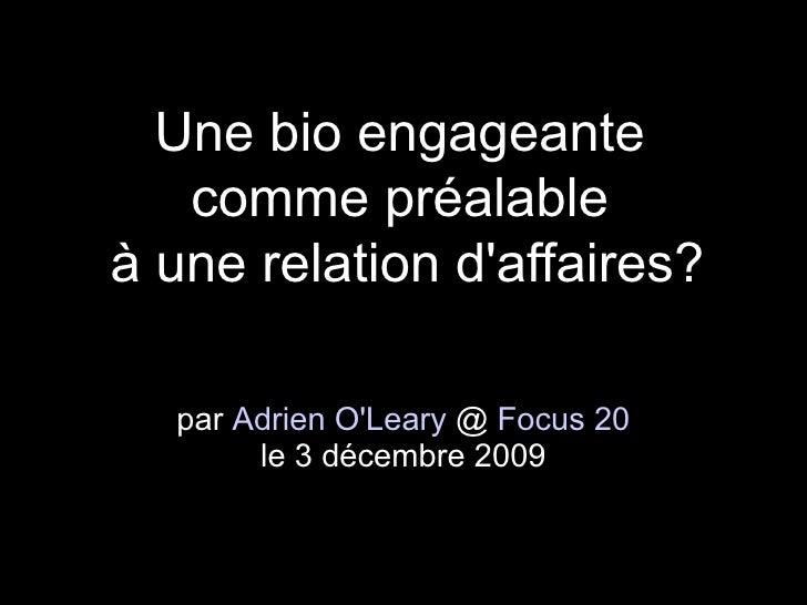 Une bio engageante    comme préalable à une relation d'affaires?    par Adrien O'Leary @ Focus 20        le 3 décembre 2009