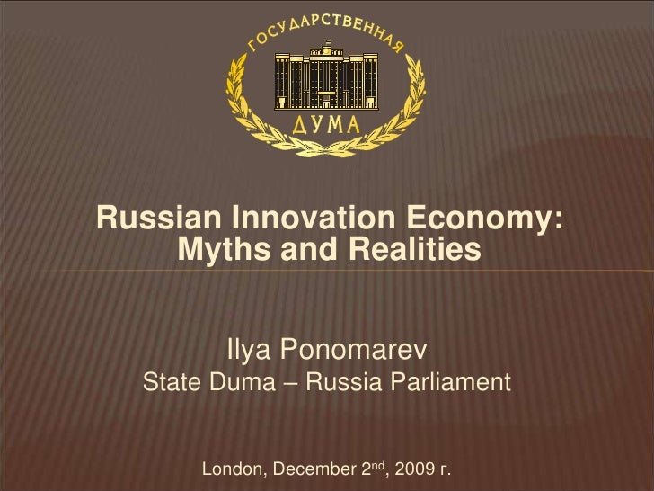 Russian Innovation Economy: Myths and Realities<br />Ilya PonomarevState Duma – Russia ParliamentLondon, December 2nd,2009...