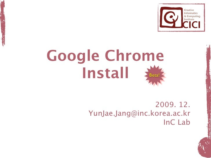 Google Chrome     Install         Beta!                          2009. 12.     YunJae.Jang@inc.korea.ac.kr                ...