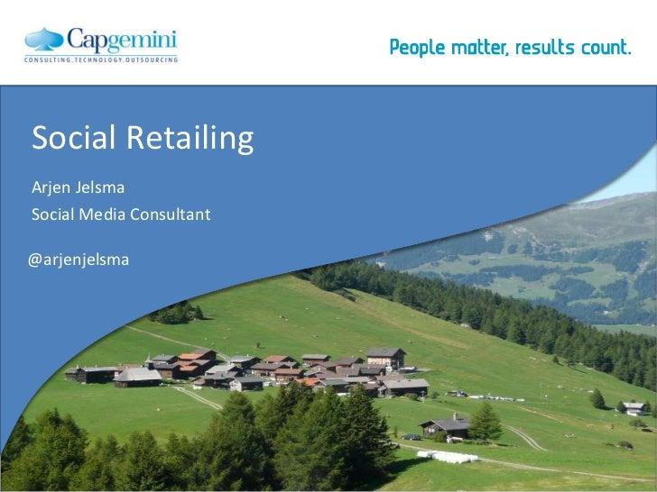 Social Retailing   Arjen Jelsma   Social Media Consultant   @arjenjelsma