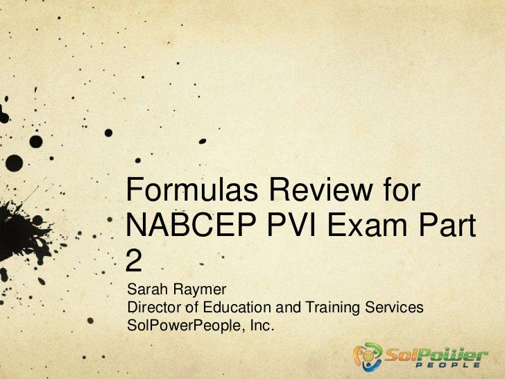 Formulas Review forNABCEP PVI Exam Part2Sarah RaymerDirector of Education and Training ServicesSolPowerPeople, Inc.