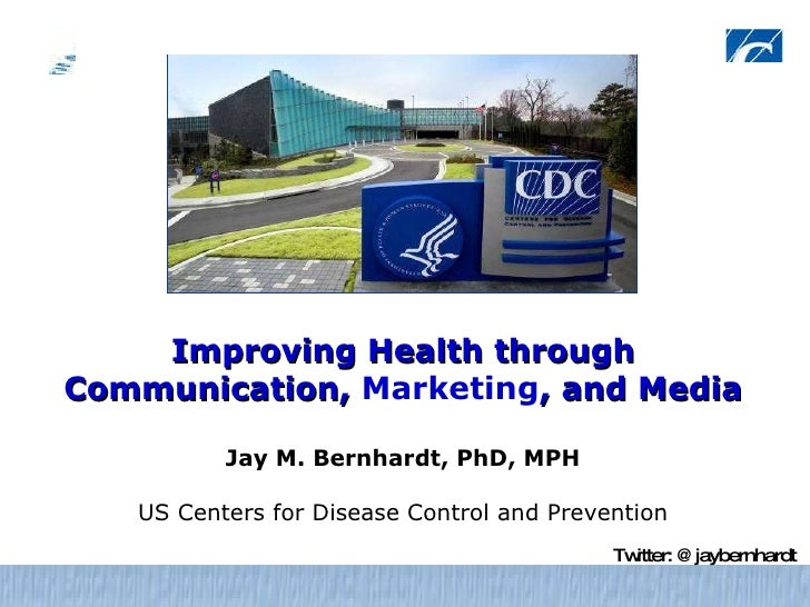 Improving Health through Communication,  Marketing , and Media Jay M. Bernhardt, PhD, MPH US Centers for Disease Control a...