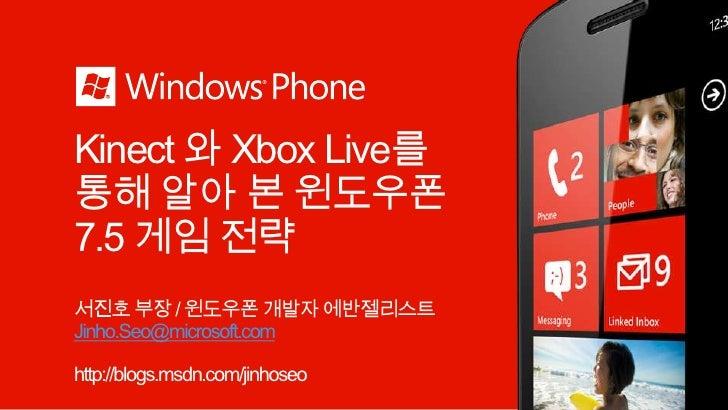 Kinect와 Xbox Live를 통해 알아 본 윈도우폰 7.5 게임 전략<br />서진호 부장 / 윈도우폰 개발자 에반젤리스트<br />Jinho.Seo@microsoft.com<br />http://blogs.msd...