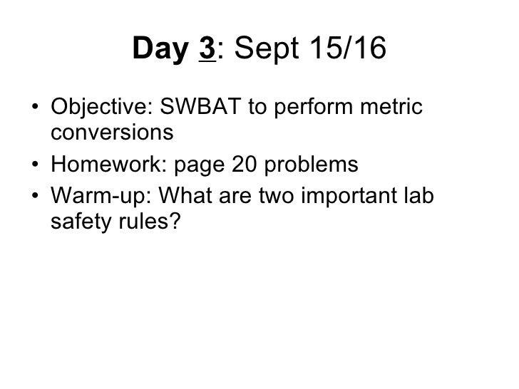 Day  3 : Sept 15/16 <ul><li>Objective: SWBAT to perform metric conversions </li></ul><ul><li>Homework: page 20 problems </...