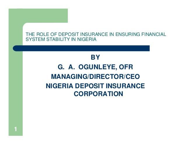 1THE ROLE OF DEPOSIT INSURANCE IN ENSURING FINANCIALSYSTEM STABILITY IN NIGERIABYG. A. OGUNLEYE, OFRMANAGING/DIRECTOR/CEON...