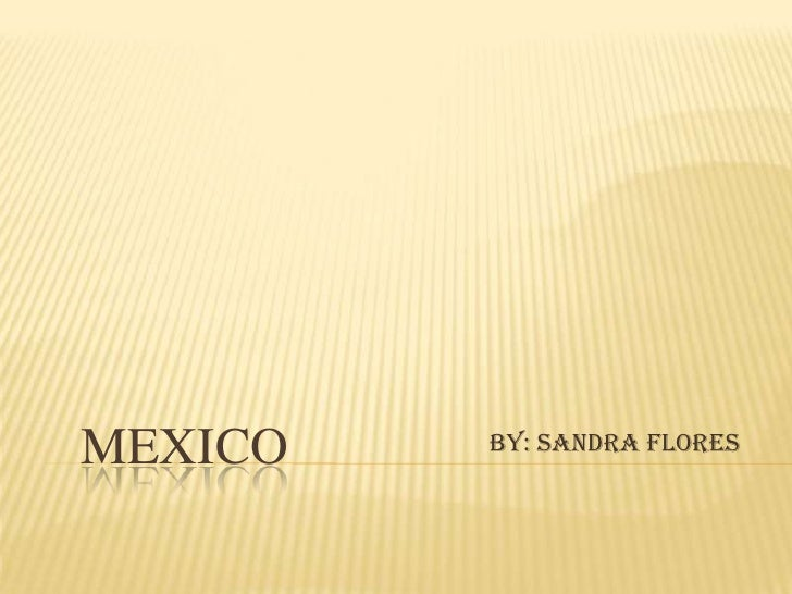 Mexico<br />By: Sandra Flores<br />