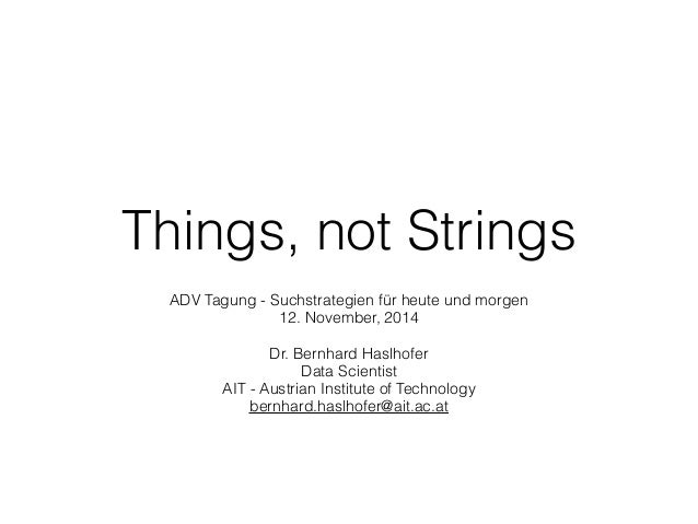 Things, not Strings ADV Tagung - Suchstrategien für heute und morgen 12. November, 2014 Dr. Bernhard Haslhofer Data Scient...