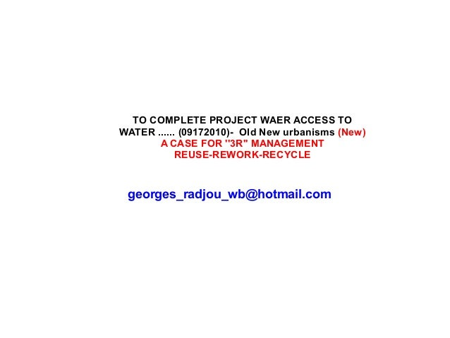 TO COMPLETE PROJECT WAER ACCESS TO WATER ...... (09172010)- Old New urbanisms (New) A CASE FOR ''3R'' MANAGEMENT REUSE-REW...