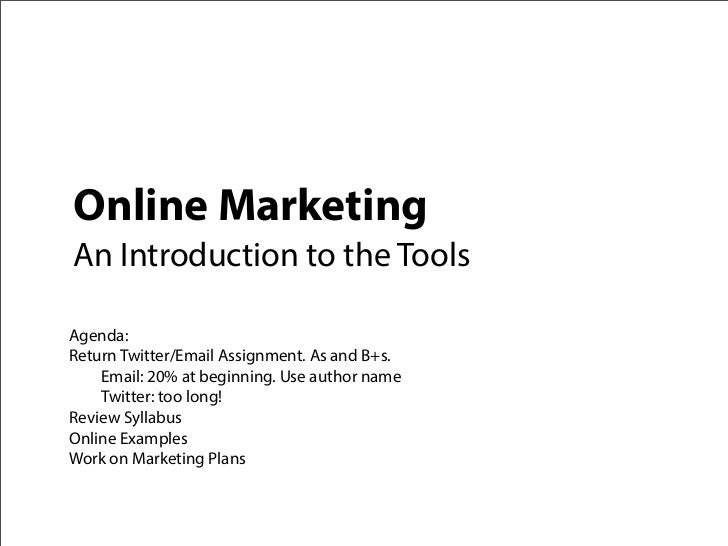 Online MarketingAn Introduction to the ToolsAgenda:Return Twitter/Email Assignment. As and B+s.    Email: 20% at beginning...