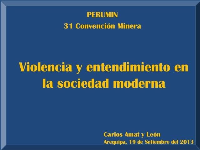 Violencia y entendimiento en la sociedad moderna  Carlos Amat y León Arequipa, 19 de Setiembre del 2013  PERUMIN  31 Conve...