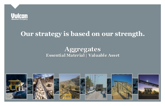 Investor Presentation Our strategy is based on our strength. Aggregates Essential Material | Valuable Asset