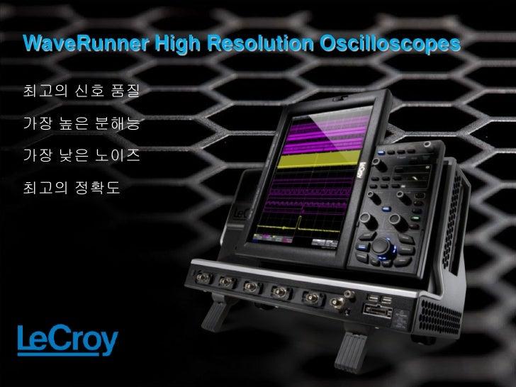 WaveRunner High Resolution Oscilloscopes최고의 신호 품질가장 높은 분해능가장 낮은 노이즈최고의 정확도