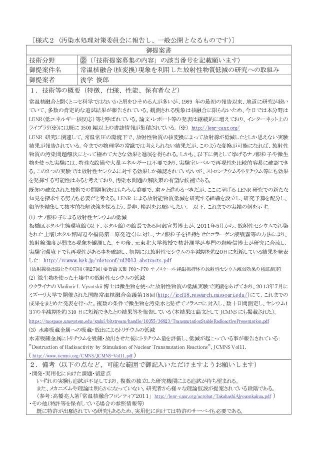 [様式2(汚染水処理対策委員会に報告し、一般公開となるものです) ]   御提案書   技術分野    ②( 「技術提案募集の内容」の該当番号を記載願います)    御提案件名      常温核融合(核変換)現象を利用した放射性物質...