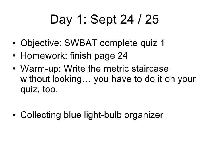 Day 1: Sept 24 / 25 <ul><li>Objective: SWBAT complete quiz 1 </li></ul><ul><li>Homework: finish page 24 </li></ul><ul><li>...