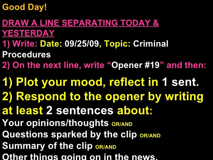 Good Day!  DRAW A LINE SEPARATING TODAY & YESTERDAY 1) Write:   Date:  09/25/09 , Topic:  Criminal Procedures 2) On the ne...
