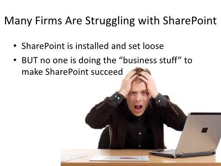 "Many Firms Are Struggling with SharePoint<br />SharePoint is installed and set loose<br />BUT no one is doing the ""busines..."