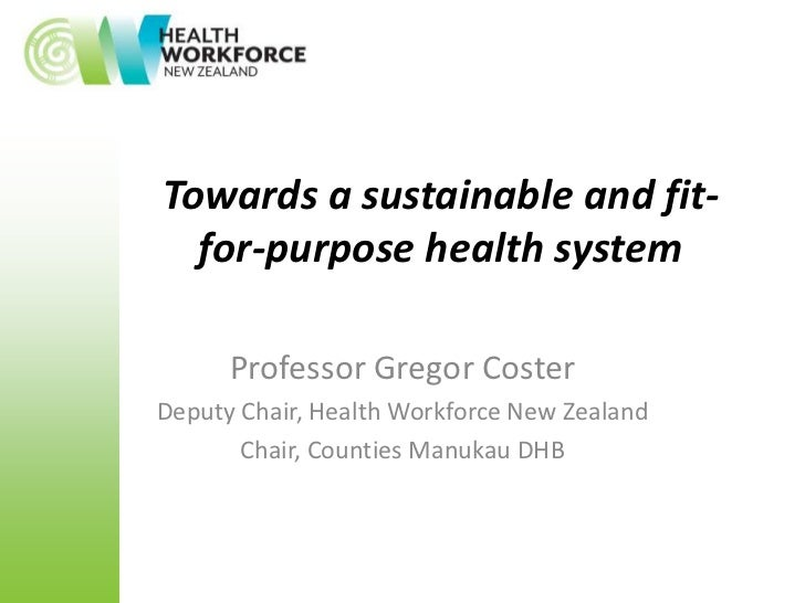 Towards a sustainable and fit-  for-purpose health system      Professor Gregor CosterDeputy Chair, Health Workforce New Z...