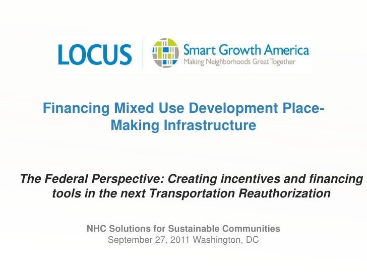 Financing Mixed Use Development Place-Making Infrastructure<br />The Federal Perspective: Creating incentives and financin...