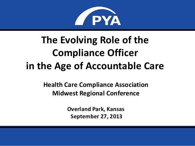 Page 0 The Evolving Role of the Compliance Officer in the Age of Accountable Care Health Care Compliance Association Midwe...