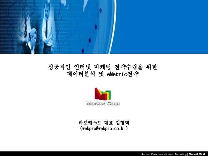 성공적인 인터넷 마케팅 전략수립을 위한   데이터분석 및 eMetric전략     마켓캐스트 대표 김형택     (webpro@webpro.co.kr)                             Human , C...