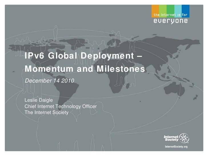 IPv6 Global Deployment – Momentum and Milestones December 14 2010 Leslie Daigle Chief Internet Technology Officer The Inte...