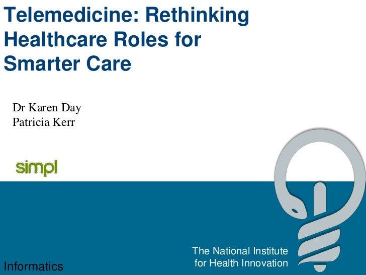 Telemedicine: RethinkingHealthcare Roles forSmarter Care Dr Karen Day Patricia Kerr                  The National Institut...