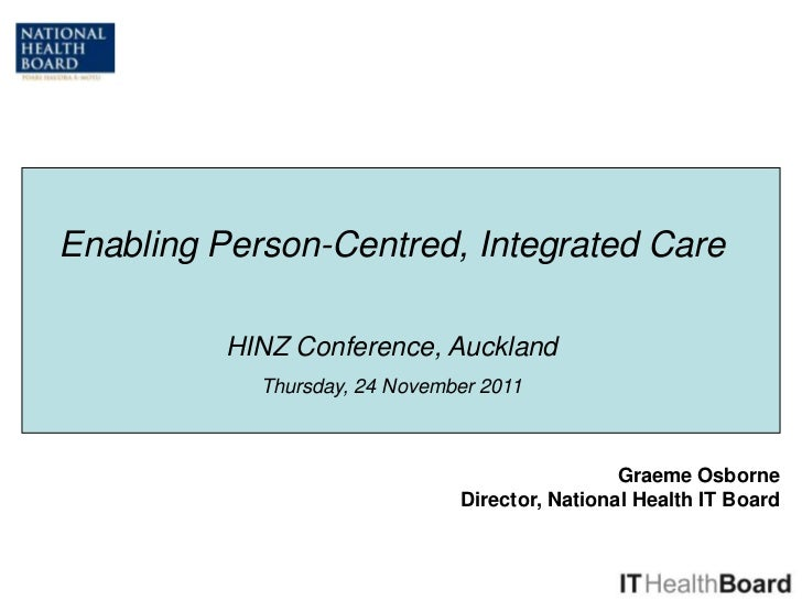 Enabling Person-Centred, Integrated Care          HINZ Conference, Auckland            Thursday, 24 November 2011         ...