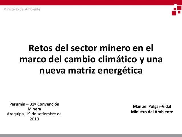 Retos del sector minero en el marco del cambio climático y una nueva matriz energética  Perumin – 31º Convención Minera  A...