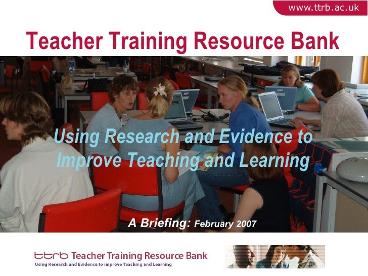 Teacher Training Resource Bank Using Research and Evidence to Improve Teaching and Learning A Briefing:  February 2007