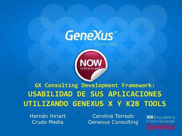 GX ConsultingDevelopment Framework: Usabilidad de sus aplicaciones utilizando GeneXus X y K2B Tools<br />Carolina Torrado ...