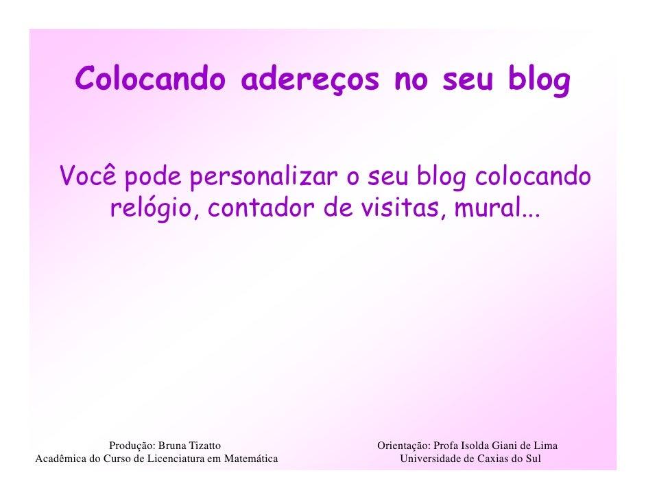 Colocando adereços no seu blog      Você pode personalizar o seu blog colocando        relógio, contador de visitas, mural...