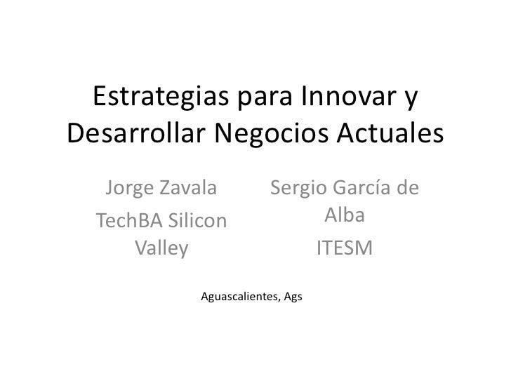 Estrategias para Innovar y Desarrollar Negocios Actuales<br />Jorge Zavala<br />TechBA Silicon Valley<br />Sergio García d...