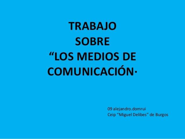 """TRABAJO SOBRE """"LOS MEDIOS DE COMUNICACIÓN· 09 alejandro.domrui Ceip """"Miguel Delibes"""" de Burgos"""