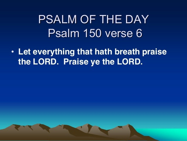 PSALM OF THE DAY Psalm 150 verse 6 Let everything that hath breath praise the LORD. Praise ye the LORD.