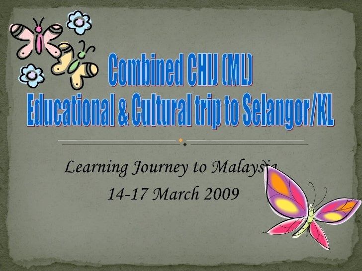 Learning Journey to Malaysia  14-17 March 2009 Combined CHIJ (ML) Educational & Cultural trip to Selangor/KL