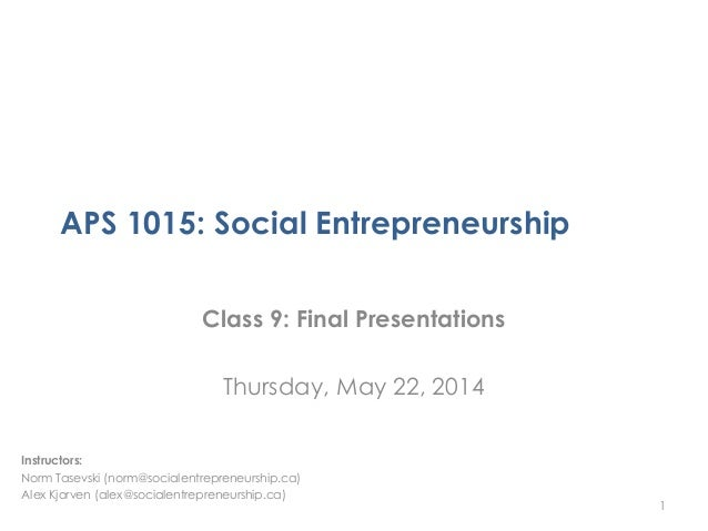 APS 1015: Social Entrepreneurship Class 9: Final Presentations Thursday, May 22, 2014 1 Instructors: Norm Tasevski (norm@s...