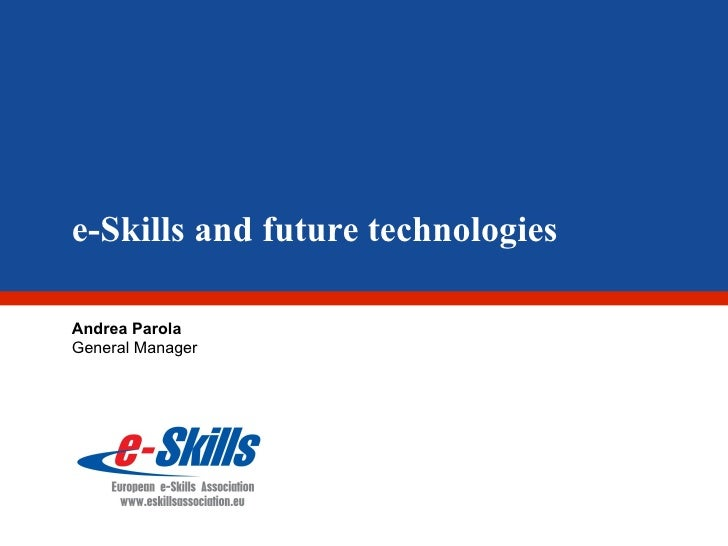 e-Skills and future technologies Andrea Parola General Manager
