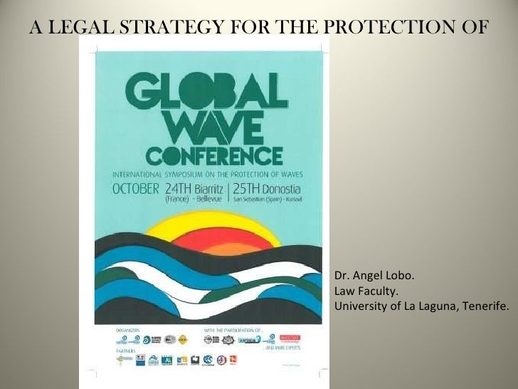 A LEGAL STRATEGY FOR THE PROTECTION OF WAVES. Dr. Angel Lobo. Law Faculty. University of La Laguna, Tenerife.