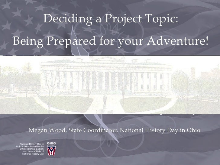 Deciding a Project Topic: Being Prepared for your Adventure!       Megan Wood, State Coordinator, National History Day in ...