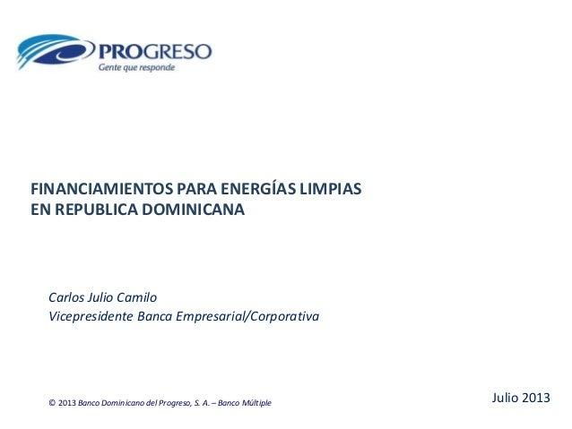 FINANCIAMIENTOS PARA ENERGÍAS LIMPIAS EN REPUBLICA DOMINICANA Carlos Julio Camilo Vicepresidente Banca Empresarial/Corpora...