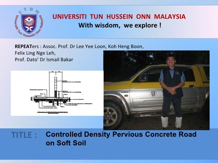 UNIVERSITI  TUN  HUSSEIN  ONN  MALAYSIA  With wisdom,  we explore ! TITLE :  Controlled Density Pervious Concrete Road  on...
