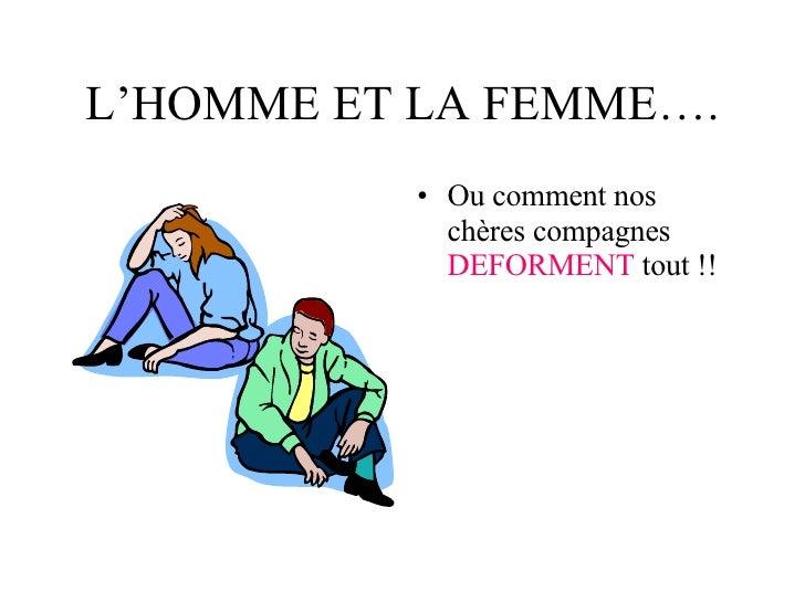 L'HOMME ET LA FEMME…. <ul><li>Ou comment nos chères compagnes  DEFORMENT  tout !! </li></ul>
