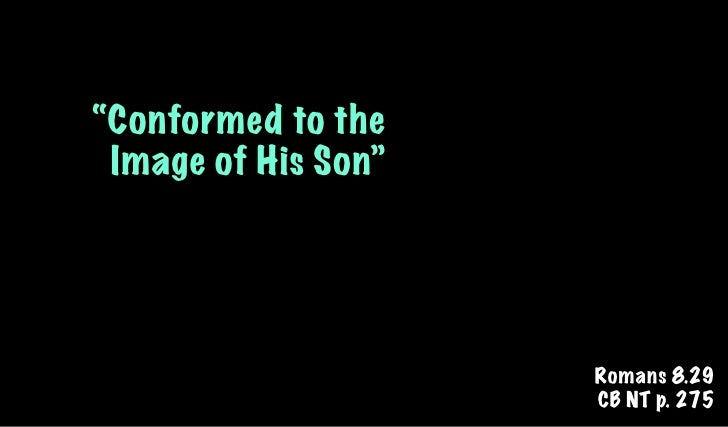 """""""Conformed to the Image of His Son""""                     Romans 8.29                     CB NT p. 275"""