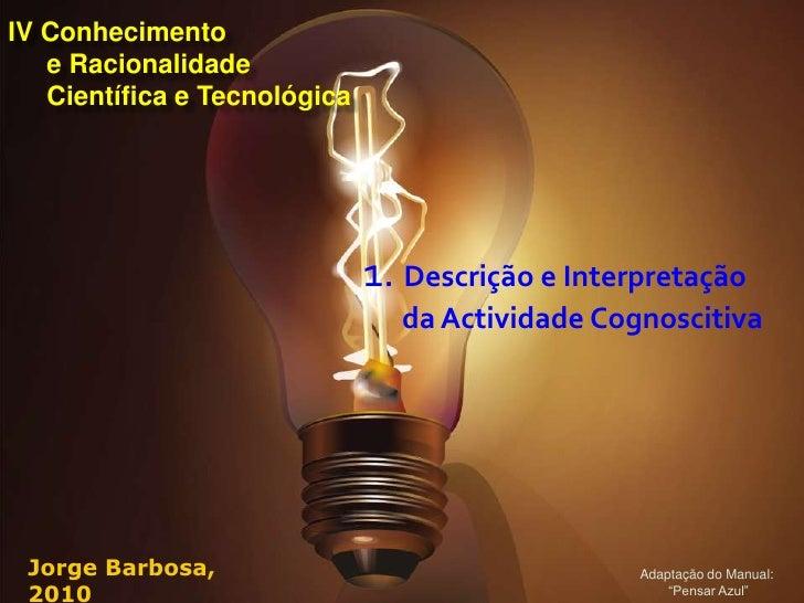 IV Conhecimento    e Racionalidade    Científica e Tecnológica                                   1. Descrição e Interpreta...