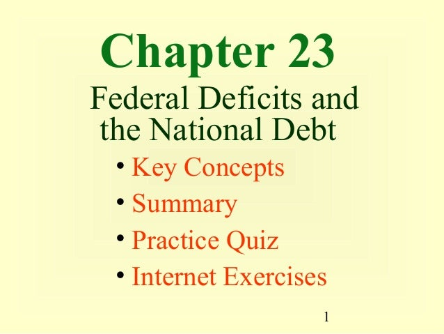 Chapter 23Federal Deficits and the National Debt • Key Concepts • Summary • Practice Quiz • Internet Exercises            ...