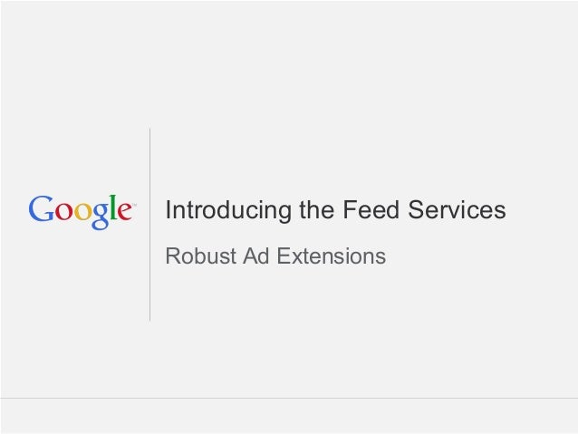 Introducing the Feed ServicesRobust Ad Extensions                       Google Confidential and Proprietary