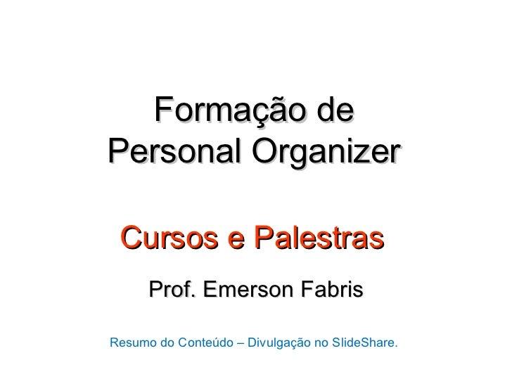 Formação dePersonal Organizer Cursos e Palestras      Prof. Emerson FabrisResumo do Conteúdo – Divulgação no SlideShare.